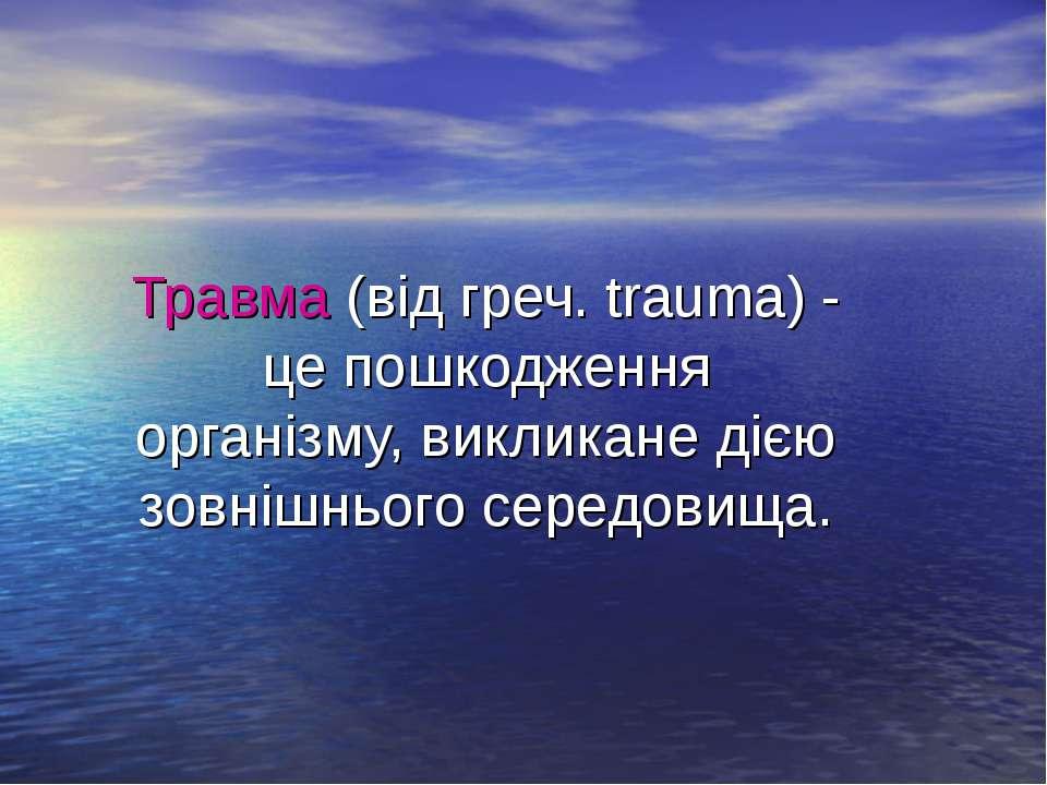 Травма (від греч. trauma) - це пошкодження організму, викликане дією зовнішнь...