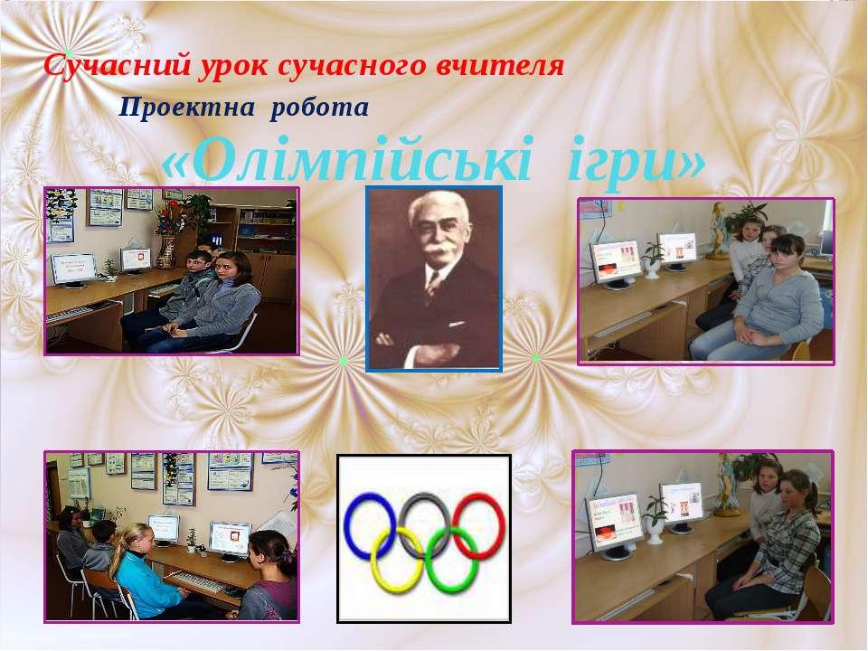 Проектна робота «Олімпійські ігри» Сучасний урок сучасного вчителя