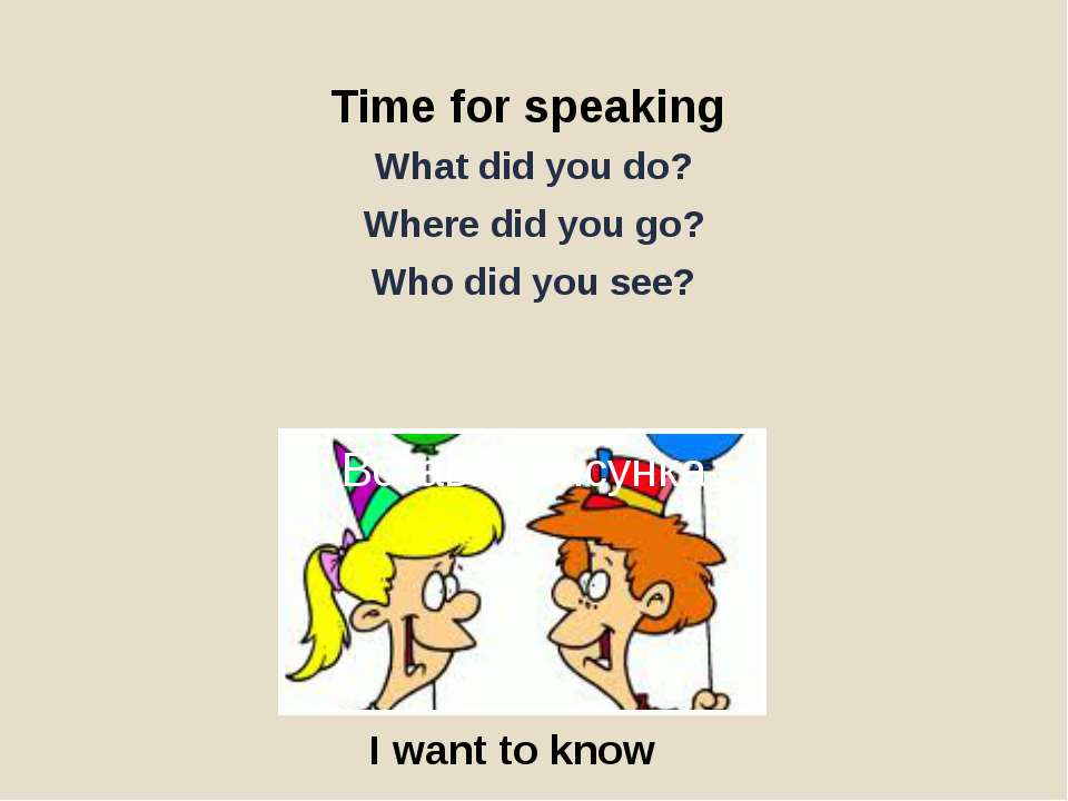 Time for speaking What did you do? Where did you go? Who did you see? I want ...