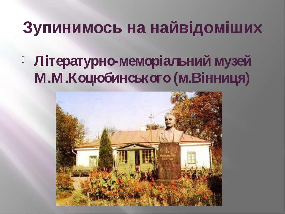 Зупинимось на найвідоміших Літературно-меморіальний музей М.М.Коцюбинського (...