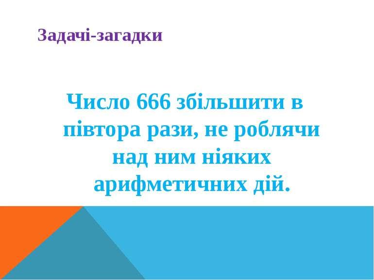 Задачі-загадки Число 666 збільшити в півтора рази, не роблячи над ним ніяких ...