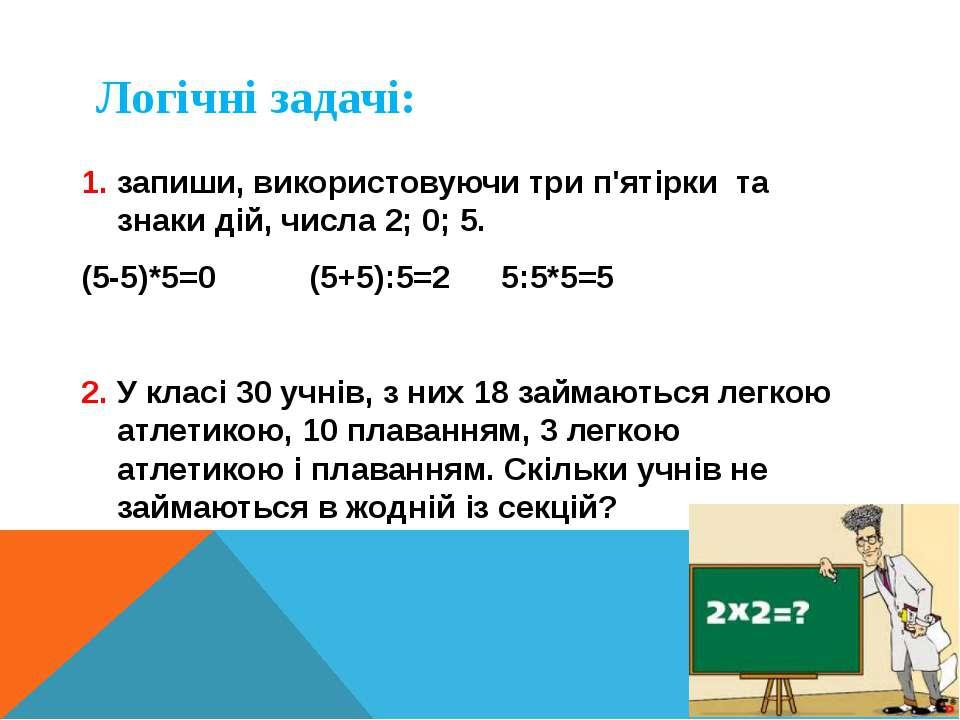 Логічні задачі: 1. запиши, використовуючи три п'ятірки та знаки дій, числа 2;...