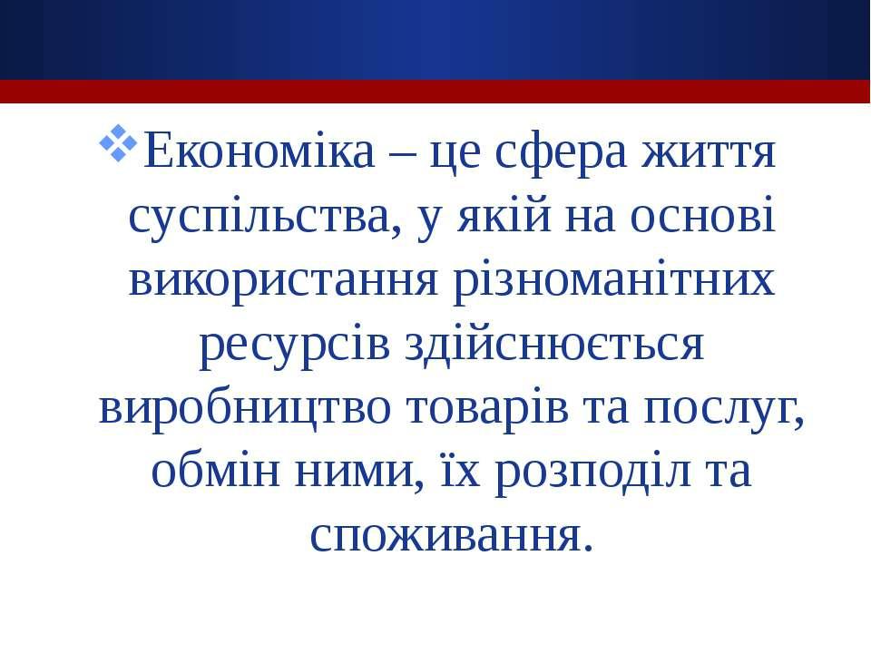 Економіка – це сфера життя суспільства, у якій на основі використання різнома...