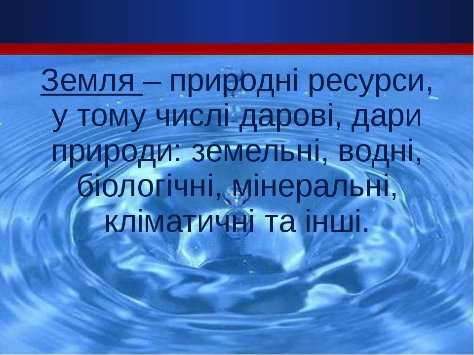 Земля – природні ресурси, у тому числі дарові, дари природи: земельні, водні,...