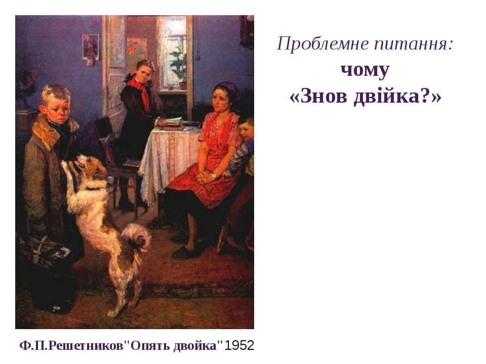 """Проблемне питання: чому «Знов двійка?» Ф.П.Решетников""""Опять двойка""""1952"""