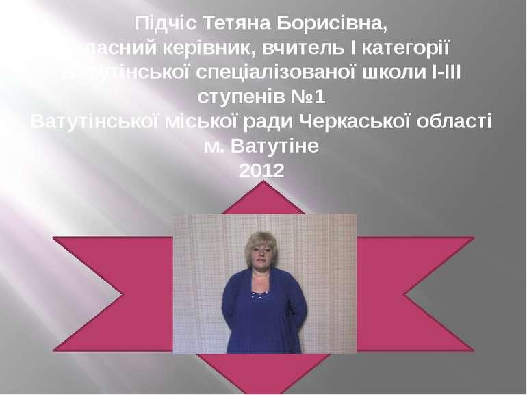 Підчіс Тетяна Борисівна, класний керівник, вчитель І категорії Ватутінської с...