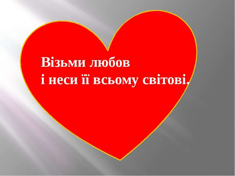 Візьми любов і неси її всьому світові.