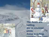 The fields are calling, We`re covered white, Snow is falling, Children`s deli...
