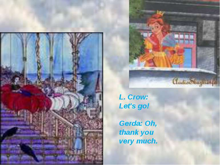 L. Crow: Let's go!  Gerda: Oh, thank you very much.