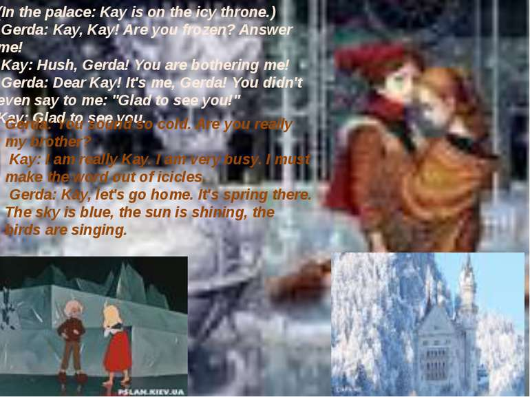 (In the palace: Kay is on the icy throne.) Gerda: Kay, Kay! Are you frozen? ...