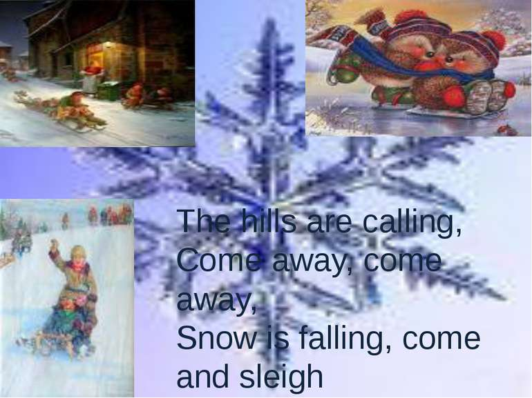 The hills are calling, Come away, come away, Snow is falling, come and sleigh