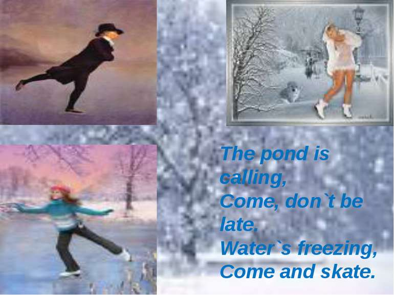 The pond is calling, Come, don`t be late. Water`s freezing, Come and skate.