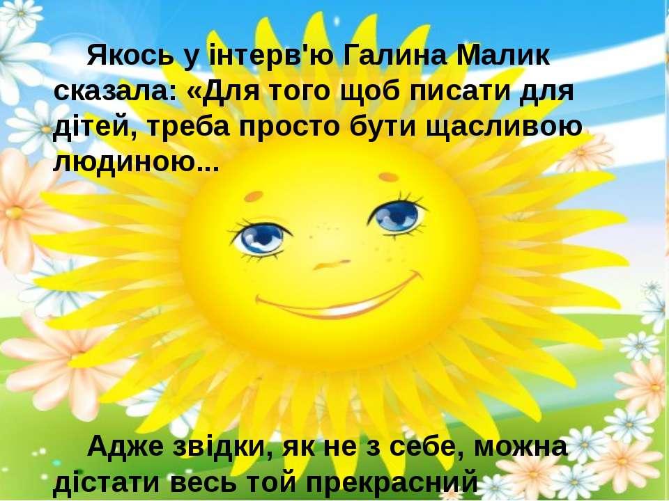 Якось у інтерв'ю Галина Малик сказала: «Для того щоб писати для дітей, треба ...