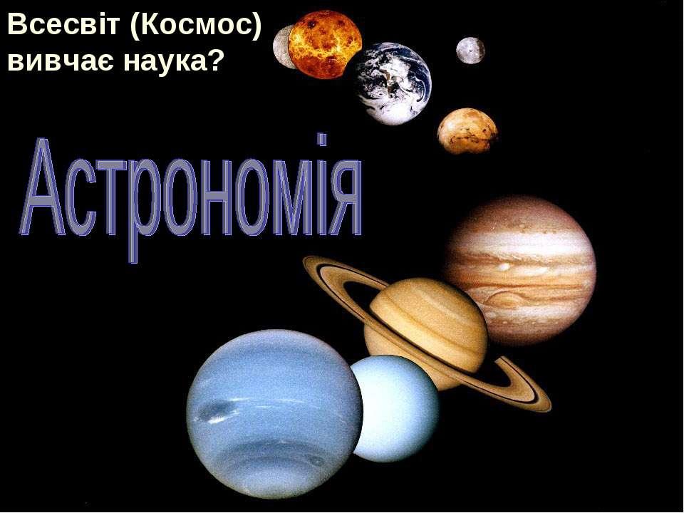 Всесвіт (Космос) вивчає наука?