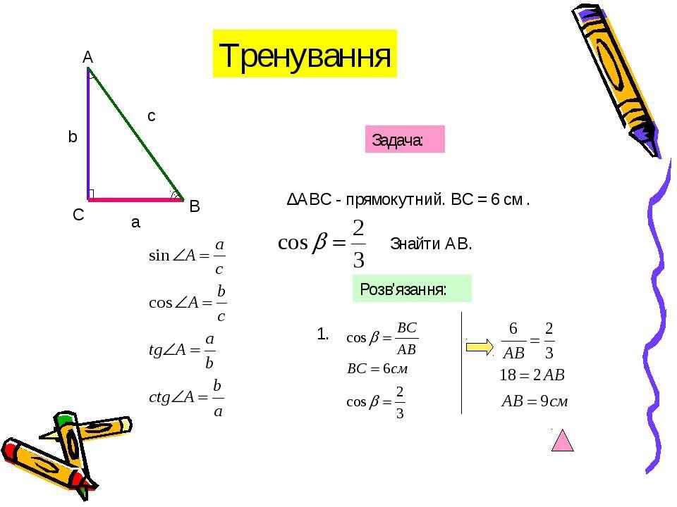С А В а с b Задача: ∆АВС - прямокутний. ВС = 6 см . Знайти АВ. Розв'язання: 1...