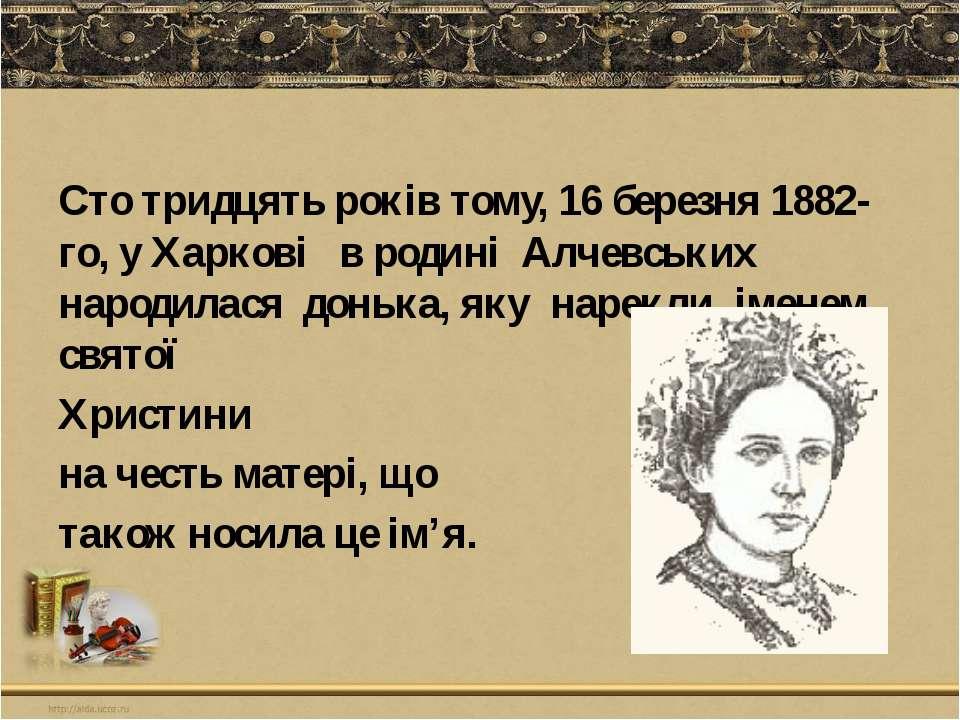 Сто тридцять років тому, 16 березня 1882-го, у Харкові в родині Алчевських на...