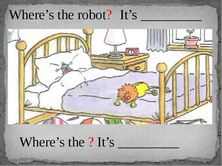 Where's the robot? It's _________ Where's the ? It's _________