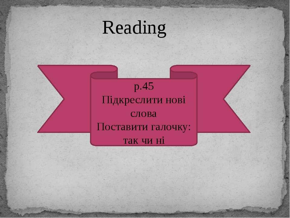 Reading p.45 Підкреслити нові слова Поставити галочку: так чи ні