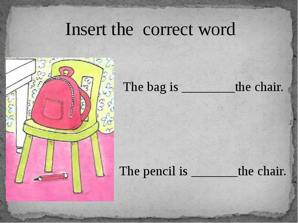 Insert the correct word The bag is ________the chair. The pencil is _______th...