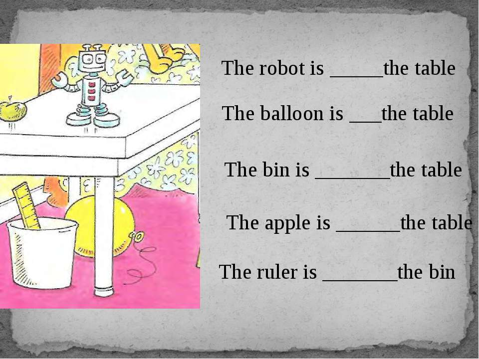 The robot is _____the table The balloon is ___the table The bin is _______the...