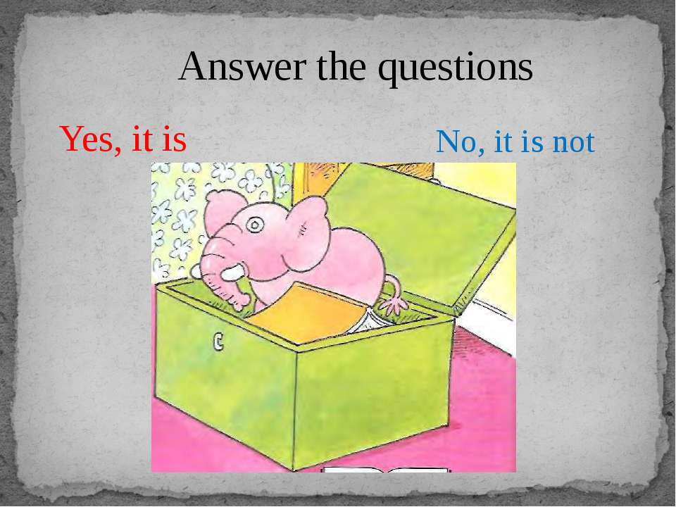 Answer the questions Yes, it is No, it is not