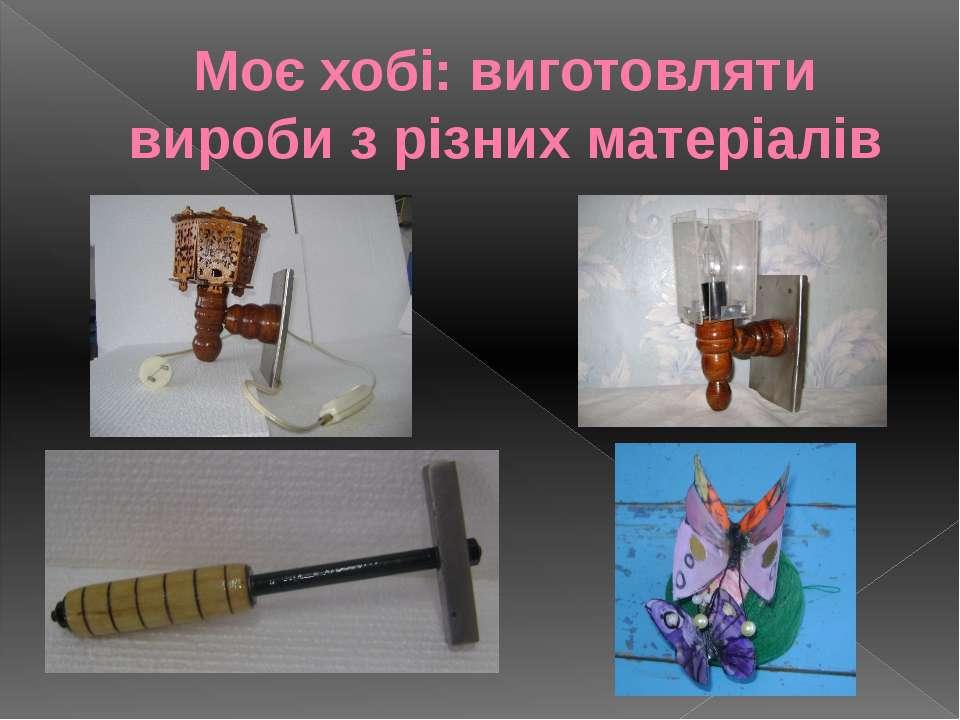 Моє хобі: виготовляти вироби з різних матеріалів