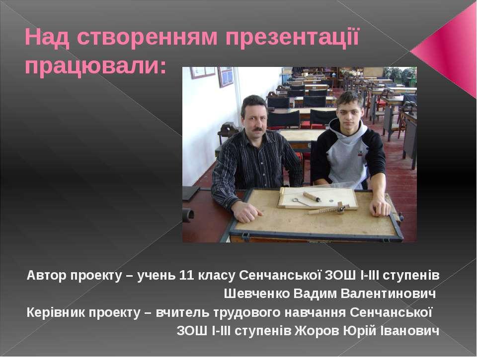 Над створенням презентації працювали: Автор проекту – учень 11 класу Сенчансь...