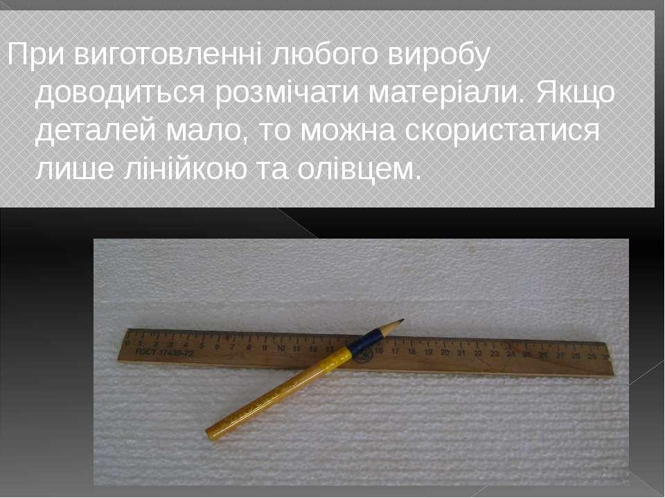 При виготовленні любого виробу доводиться розмічати матеріали. Якщо деталей м...