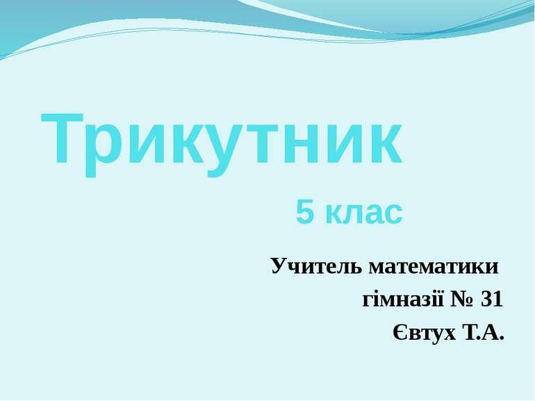 Трикутник Учитель математики гімназії № 31 Євтух Т.А. 5 клас