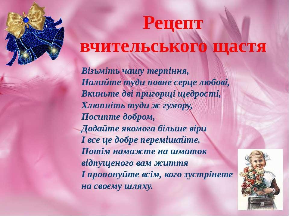 Рецепт вчительського щастя Візьміть чашу терпіння, Налийте туди повне серце л...