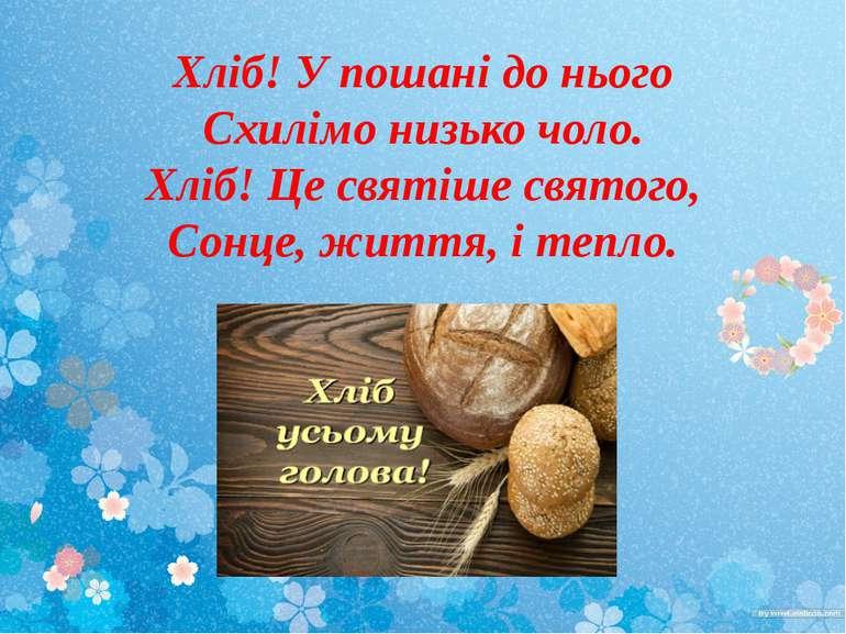Хліб! У пошані до нього Схилімо низько чоло. Хліб! Це святіше святого, Сонце,...