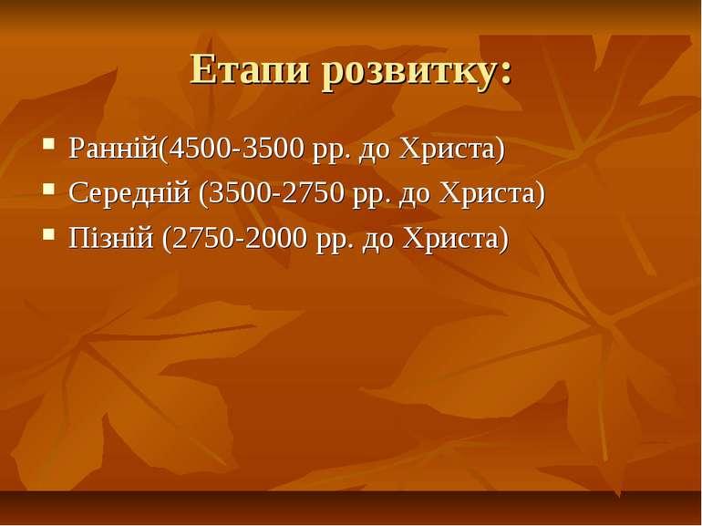 Етапи розвитку: Ранній(4500-3500 рр. до Христа) Середній (3500-2750 рр. до Хр...