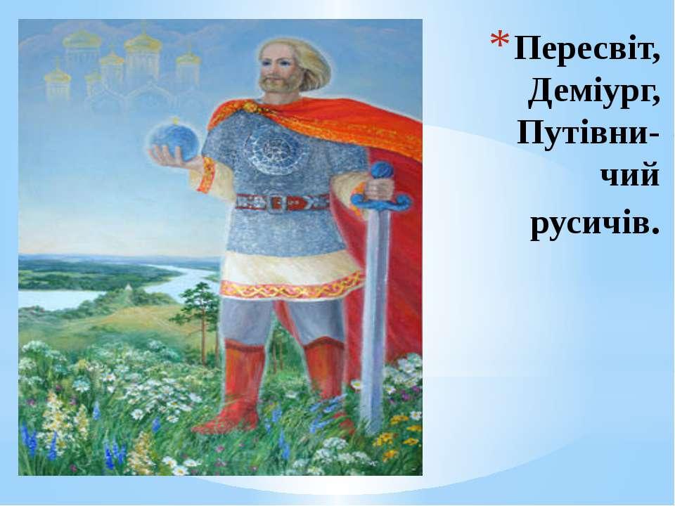 Пересвіт, Деміург, Путівни-чий русичів.