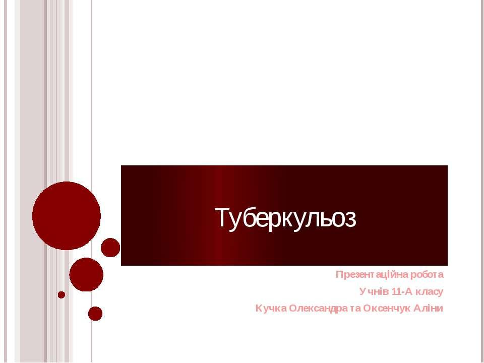 Туберкульоз Презентаційна робота Учнів 11-А класу Кучка Олександра та Оксенчу...