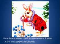 Коли біжить зайчик, прибіг до рукавички та й питає: - А хто, хто в цій рукави...