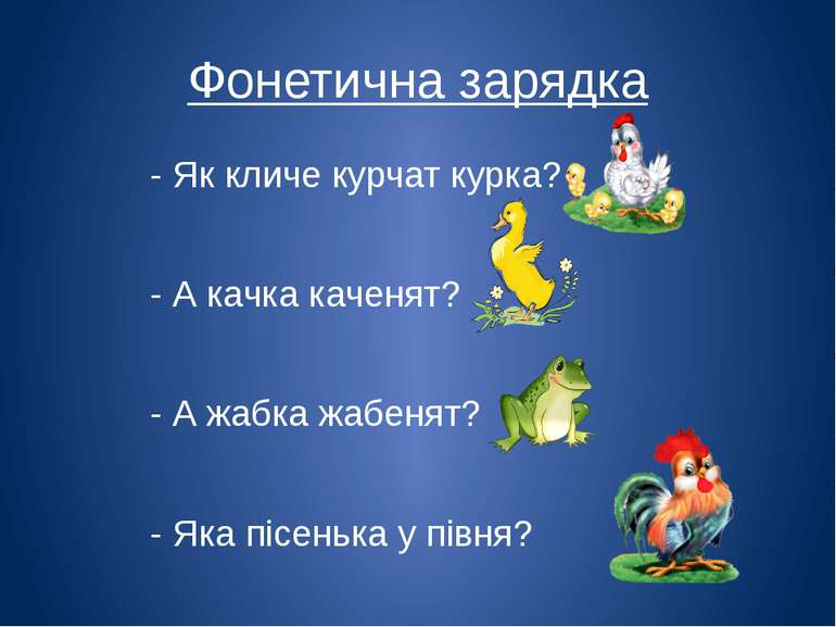 Фонетична зарядка - Як кличе курчат курка? - А качка каченят? - А жабка жабен...