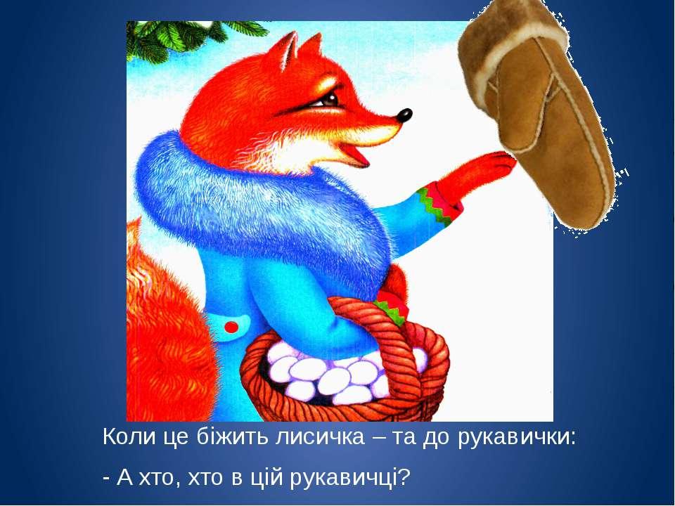 Коли це біжить лисичка – та до рукавички: - А хто, хто в цій рукавичці?