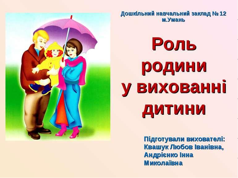 Роль родини у вихованні дитини Підготували вихователі: Квашук Любов Іванівна,...
