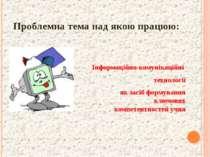 Проблемна тема над якою працюю: Інформаційно-комунікаційні технології як засі...