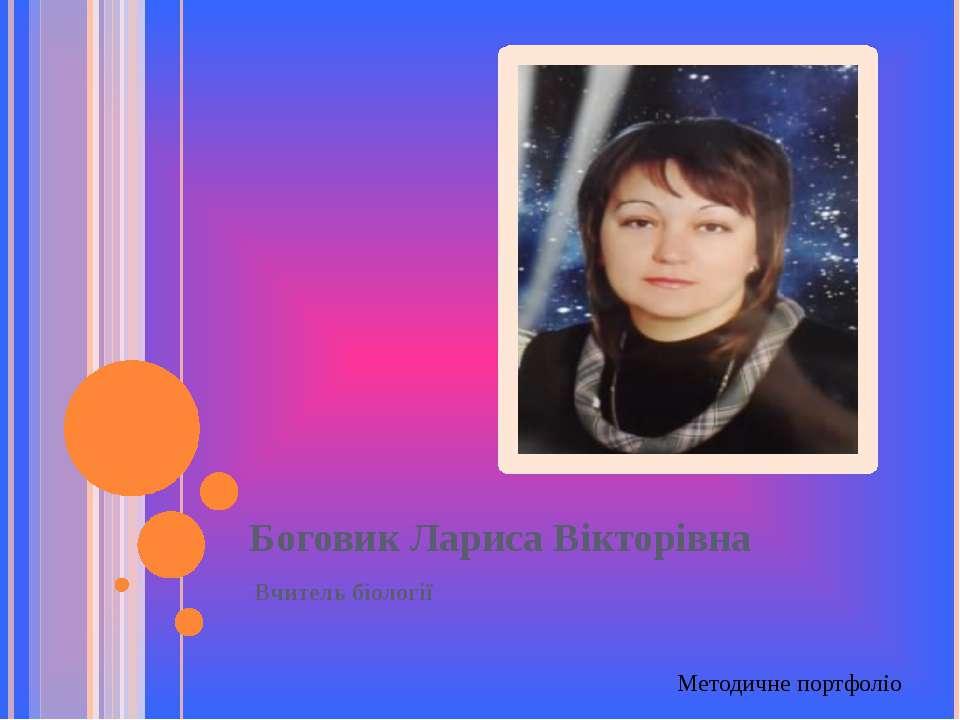 Боговик Лариса Вікторівна Вчитель біології Методичне портфоліо
