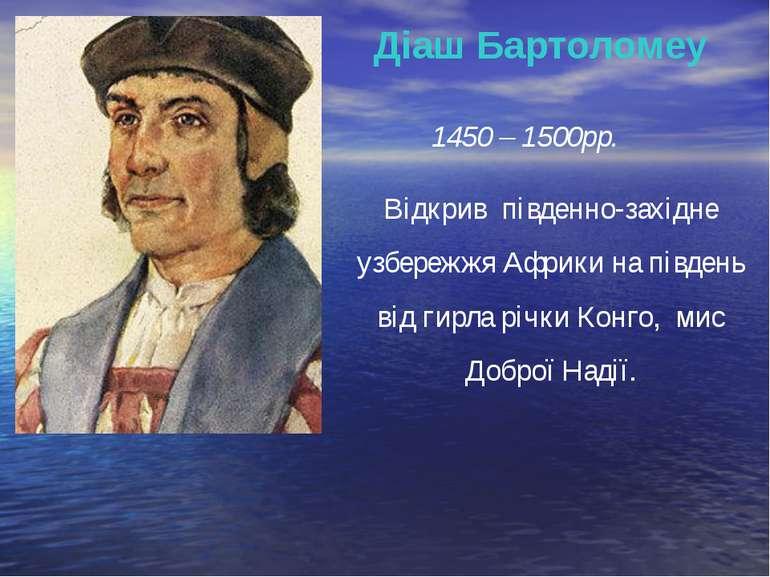 Діаш Бартоломеу 1450 – 1500рр. Відкрив південно-західне узбережжя Африки на п...