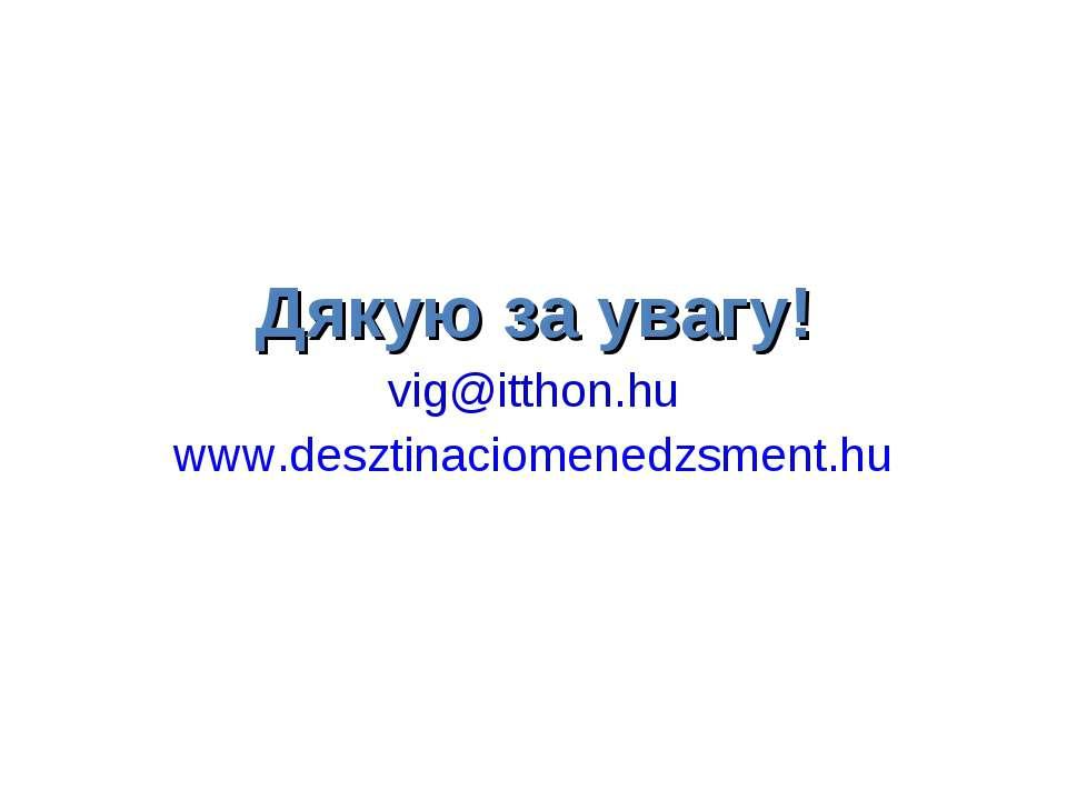 Дякую за увагу! vig@itthon.hu www.desztinaciomenedzsment.hu