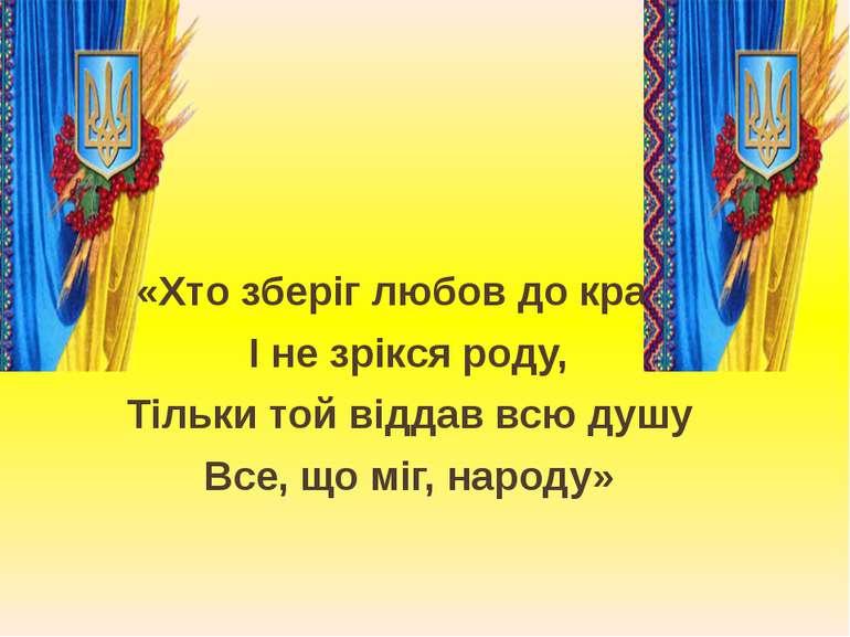 «Хто зберіг любов до краю І не зрікся роду, Тільки той віддав всю душу Все, щ...