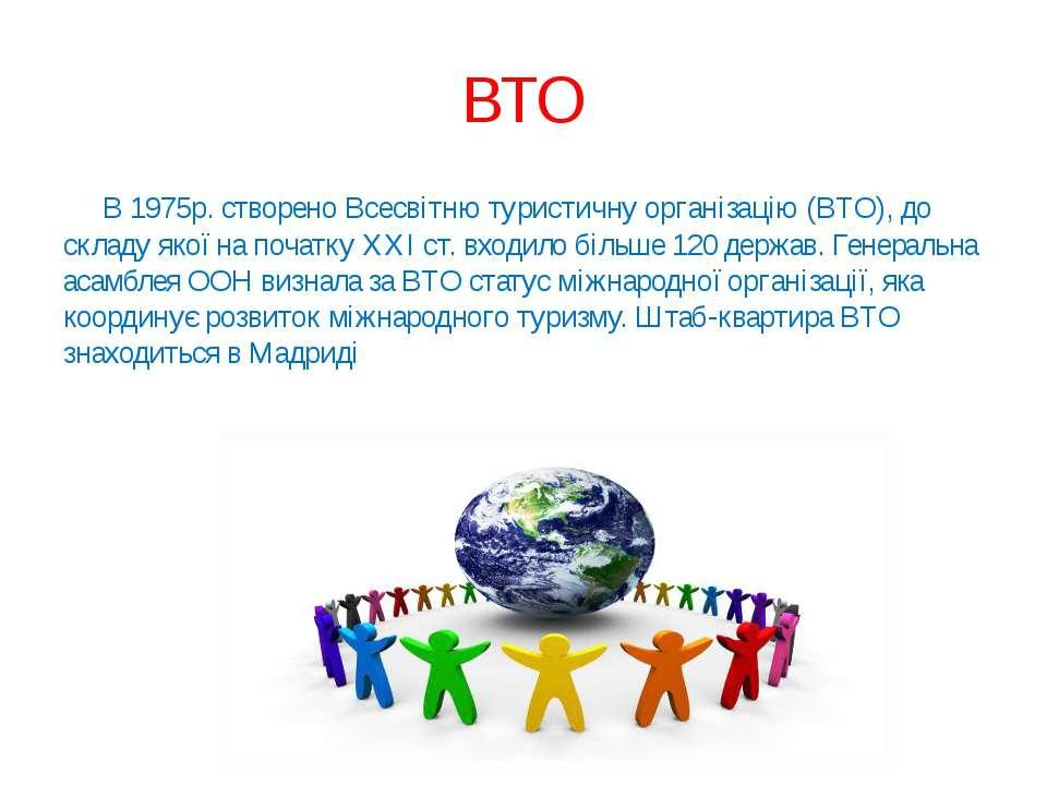 ВТО В 1975р. створено Всесвітню туристичну організацію (ВТО), до складу якої ...