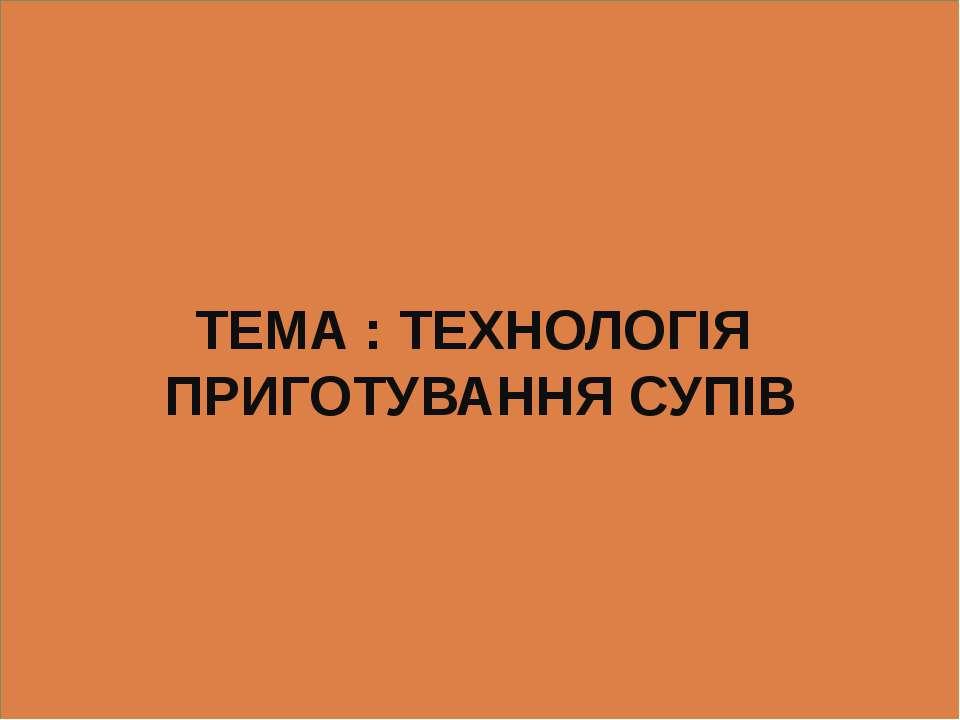 ТЕМА : ТЕХНОЛОГІЯ ПРИГОТУВАННЯ СУПІВ