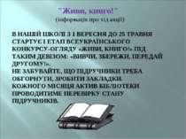 """""""Живи, книго!"""" (інформація про хід акції) В НАШІЙ ШКОЛІ З 1 ВЕРЕСНЯ ДО 25 ТРА..."""