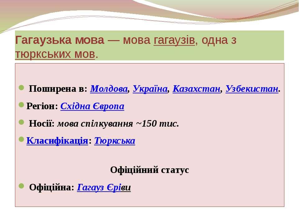 Гагаузька мова— мова гагаузів, одна з тюркських мов. Поширена в: Молдова, Ук...