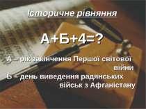 Історичне рівняння А+Б+4=? А – рік закінчення Першої світової війни Б – день ...