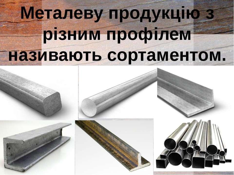 Металеву продукцію з різним профілем називають сортаментом.