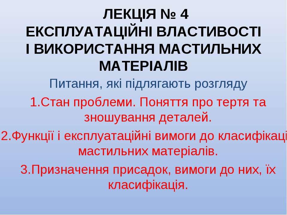 ЛЕКЦІЯ № 4 ЕКСПЛУАТАЦІЙНІ ВЛАСТИВОСТІ І ВИКОРИСТАННЯ МАСТИЛЬНИХ МАТЕРІАЛІВ Пи...